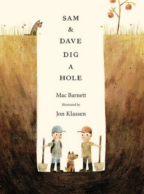 SAM & DAVE DIG A HOLE Written by Mac Barnett  Illustrated by Jon Klassen  Published by Candlewick Press, 2014
